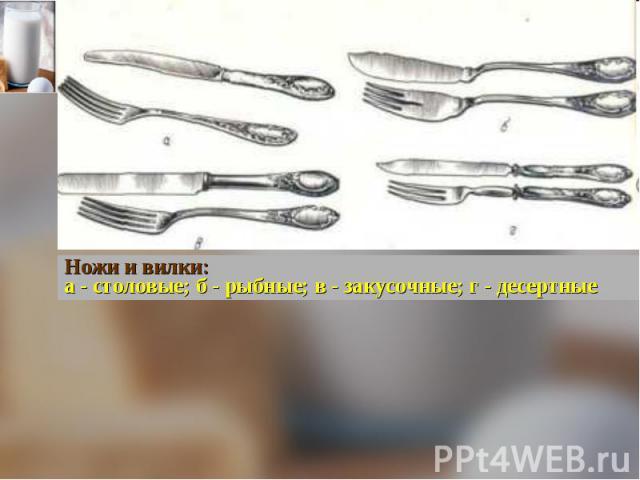 Ножи и вилки:а - столовые; б - рыбные; в - закусочные; г - десертные