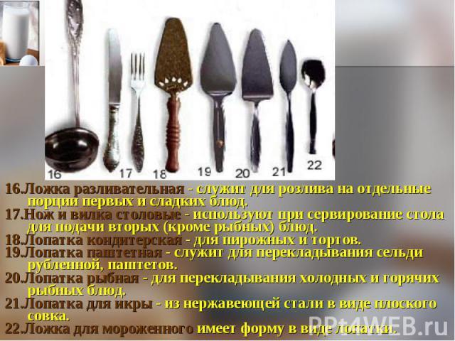 16.Ложка разливательная - служит для розлива на отдельные порции первых и сладких блюд. 17.Нож и вилка столовые - используют при сервирование стола для подачи вторых (кроме рыбных) блюд. 18.Лопатка кондитерская - для пирожных и тортов. 19.Лопатка па…