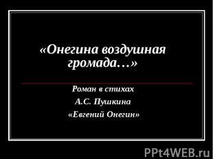 «Онегина воздушная громада…» Роман в стихах А.С. Пушкина «Евгений Онегин»