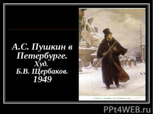 А.С. Пушкин в Петербурге. Худ. Б.В. Щербаков. 1949