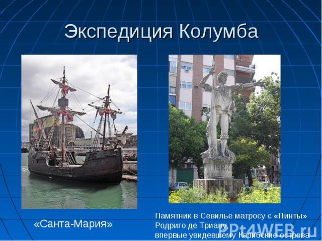 Экспедиция Колумба «Санта-Мария»Памятник в Севилье матросу с «Пинты» Родриго де Триану, впервые увидевшему Карибские острова