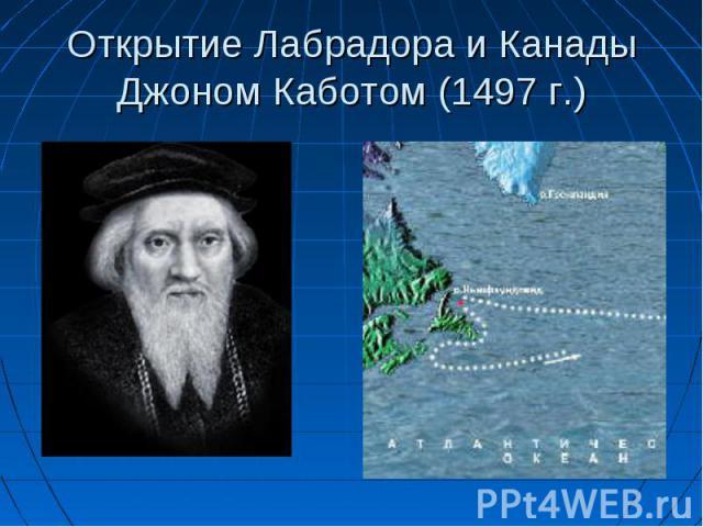 Открытие Лабрадора и Канады Джоном Каботом (1497 г.)