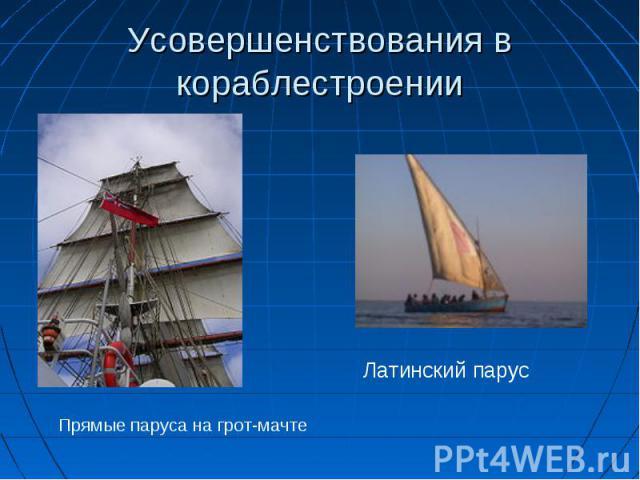 Усовершенствования в кораблестроении Прямые паруса на грот-мачтеЛатинский парус