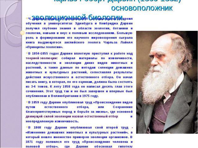 Чарльз Роберт Дарвин (1809-1882) – основоположник эволюционной биологии. Ч. Дарвин родился 12 февраля 1809 г. в семье врача. Во время обучения в университетах Эдинбурга и Кембриджа Дарвин получил глубокие знания в области зоологии, ботаники и геолог…