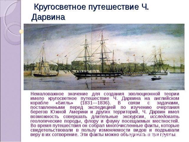Кругосветное путешествие Ч. Дарвина Немаловажное значение для создания эволюционной теории имело кругосветное путешествие Ч. Дарвина на английском корабле «Бигль» (1831—1836). В связи с задачами, поставленными перед экспедицией по изучению очертания…