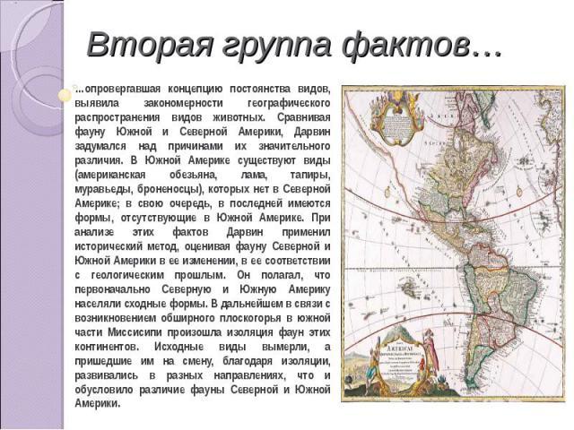 Вторая группа фактов… …опровергавшая концепцию постоянства видов, выявила закономерности географического распространения видов животных. Сравнивая фауну Южной и Северной Америки, Дарвин задумался над причинами их значительного различия. В Южной Амер…