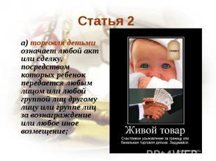 Статья 2 a) торговля детьми означает любой акт или сделку, посредством которых р