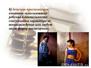 б) детская проституция означает использование ребенка в деятельности сексуальног