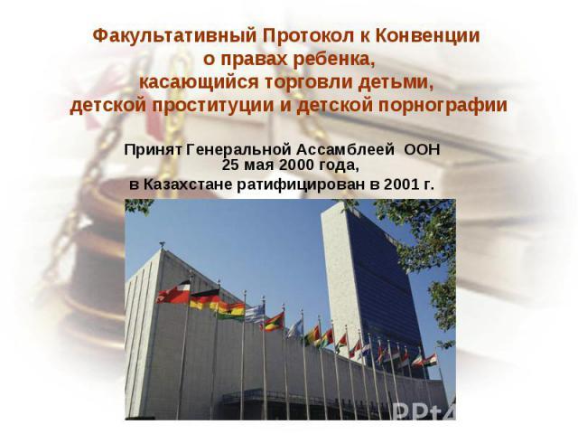 Факультативный Протокол к Конвенции о правах ребенка,касающийся торговли детьми, детской проституции и детской порнографии Принят Генеральной Ассамблеей ООН25 мая 2000 года, в Казахстане ратифицирован в 2001 г.