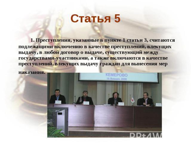 Статья 5 1. Преступления, указанные в пункте 1 статьи 3, считаются подлежащими включению в качестве преступлений, влекущих выдачу, в любой договор о выдаче, существующий между государствами-участниками, а также включаются в качестве преступлений, вл…
