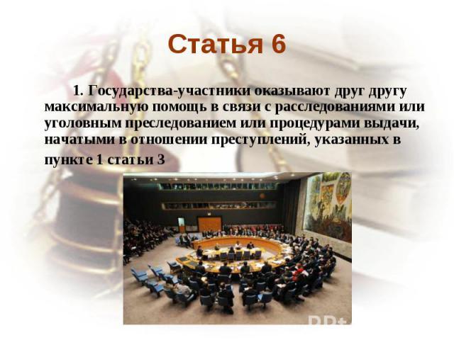 Статья 6 1. Государства-участники оказывают друг другу максимальную помощь в связи с расследованиями или уголовным преследованием или процедурами выдачи, начатыми в отношении преступлений, указанных в пункте 1 статьи 3