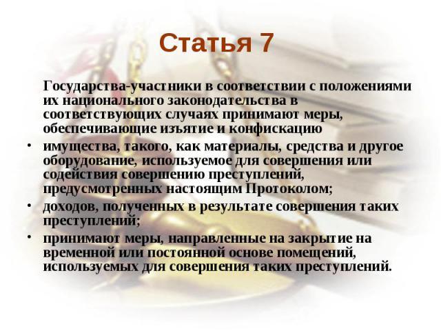 Статья 7 Государства-участники в соответствии с положениями их национального законодательства в соответствующих случаях принимают меры, обеспечивающие изъятие и конфискациюимущества, такого, как материалы, средства и другое оборудование, используемо…