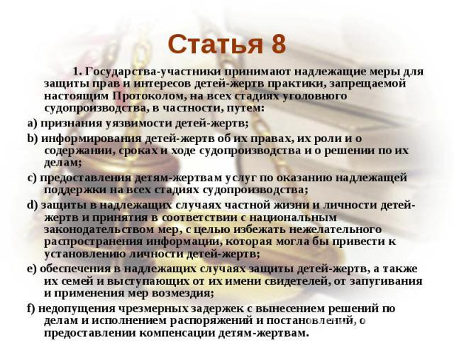 Статья 8 1. Государства-участники принимают надлежащие меры для защиты прав и интересов детей-жертв практики, запрещаемой настоящим Протоколом, на всех стадиях уголовного судопроизводства, в частности, путем:a) признания уязвимости детей-жертв;b) ин…