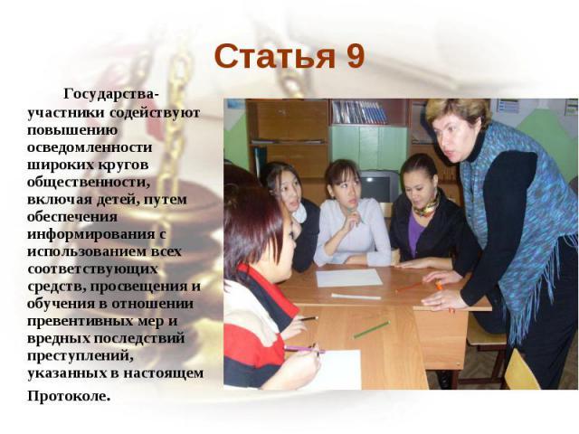 Статья 9 Государства-участники содействуют повышению осведомленности широких кругов общественности, включая детей, путем обеспечения информирования с использованием всех соответствующих средств, просвещения и обучения в отношении превентивных мер и …