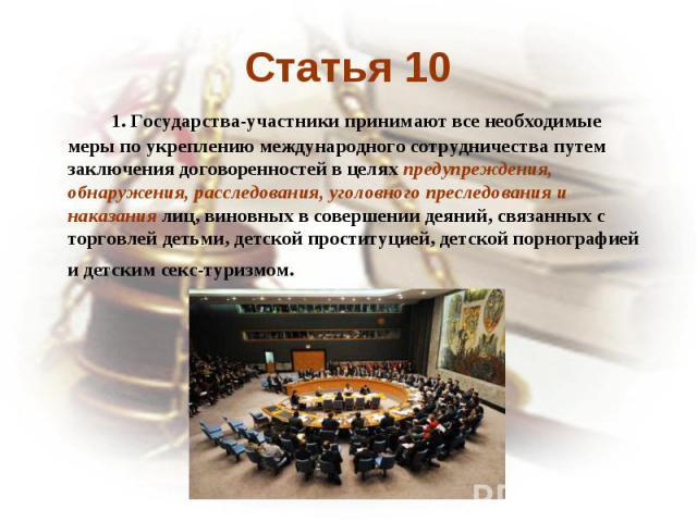 Статья 10 1. Государства-участники принимают все необходимые меры по укреплению международного сотрудничества путем заключения договоренностей в целях предупреждения, обнаружения, расследования, уголовного преследования и наказания лиц, виновных в с…
