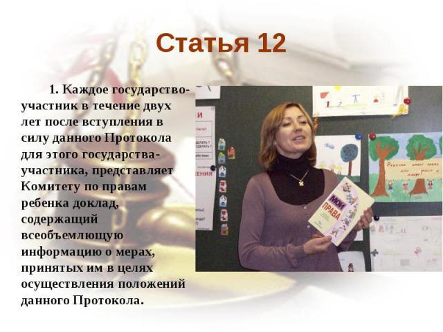 Статья 12 1. Каждое государство-участник в течение двух лет после вступления в силу данного Протокола для этого государства-участника, представляет Комитету по правам ребенка доклад, содержащий всеобъемлющую информацию о мерах, принятых им в целях о…