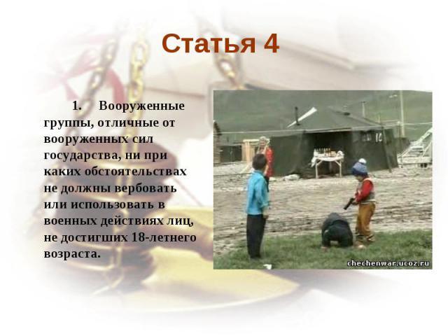 Статья 4 1. Вооруженные группы, отличные от вооруженных сил государства, ни при каких обстоятельствах не должны вербовать или использовать в военных действиях лиц, не достигших 18-летнего возраста.