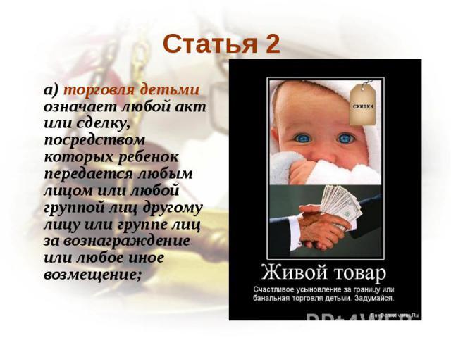 Статья 2 a) торговля детьми означает любой акт или сделку, посредством которых ребенок передается любым лицом или любой группой лиц другому лицу или группе лиц за вознаграждение или любое иное возмещение;