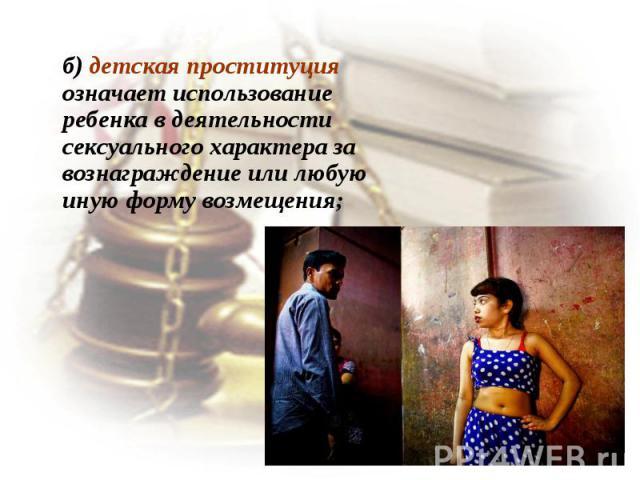 б) детская проституция означает использование ребенка в деятельности сексуального характера за вознаграждение или любую иную форму возмещения;