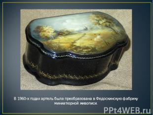 В 1960-х годах артель была преобразована в Федоскинскую фабрику миниатюрной живо