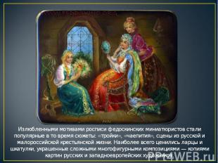 Излюбленными мотивами росписи федоскинских миниатюристов стали популярные в то в