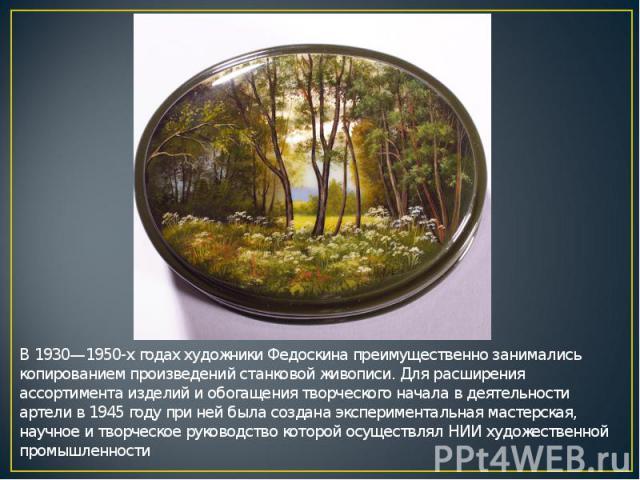 В 1930—1950-х годах художники Федоскина преимущественно занимались копированием произведений станковой живописи. Для расширения ассортимента изделий и обогащения творческого начала в деятельности артели в 1945 году при ней была создана экспериментал…