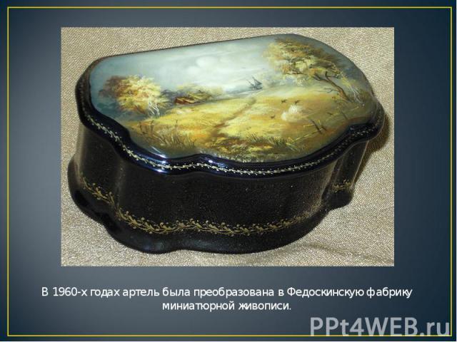 В 1960-х годах артель была преобразована в Федоскинскую фабрику миниатюрной живописи.