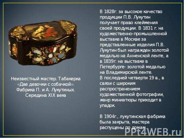 В 1828г. за высокое качество продукции П.В. Лукутин получает право клеймения своей продукции. В 1831 г. на художественно-промышленной выставке в Москве за представленные изделия П.В. Лукутин был награжден золотой медалью на Анненской ленте, а в 1839…