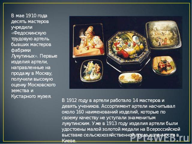 В мае 1910 года десять мастеров учредили «Федоскинскую трудовую артель бывших мастеров фабрики Лукутиных». Первые изделия артели, направленные на продажу в Москву, получили высокую оценку Московского земства и Кустарного музея. В 1912 году в артели …