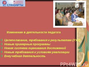 Изменения в деятельности педагога Целеполагание, требования к результатам (УУД)Н