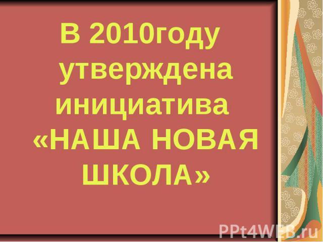 В 2010году утверждена инициатива «НАША НОВАЯ ШКОЛА»