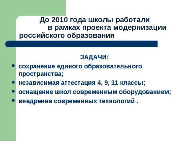 До 2010 года школы работали в рамках проекта модернизации российского образования ЗАДАЧИ:сохранение единого образовательного пространства;независимая аттестация 4, 9, 11 классы;оснащение школ современным оборудованием;внедрение современных технологий .