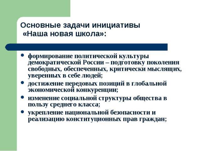Основные задачи инициативы «Наша новая школа»: формирование политической культуры демократической России – подготовку поколения свободных, обеспеченных, критически мыслящих, уверенных в себе людей;достижение передовых позиций в глобальной экономичес…
