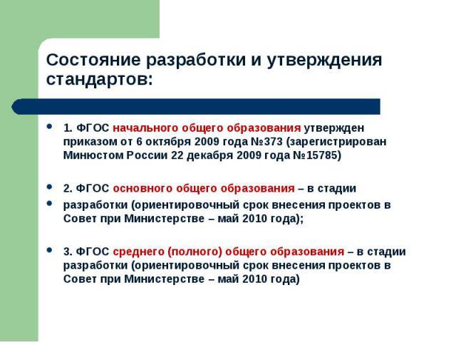 Состояние разработки и утверждения стандартов: 1. ФГОС начального общего образования утвержден приказом от 6 октября 2009 года №373 (зарегистрирован Минюстом России 22 декабря 2009 года №15785)2. ФГОС основного общего образования – в стадии разработ…