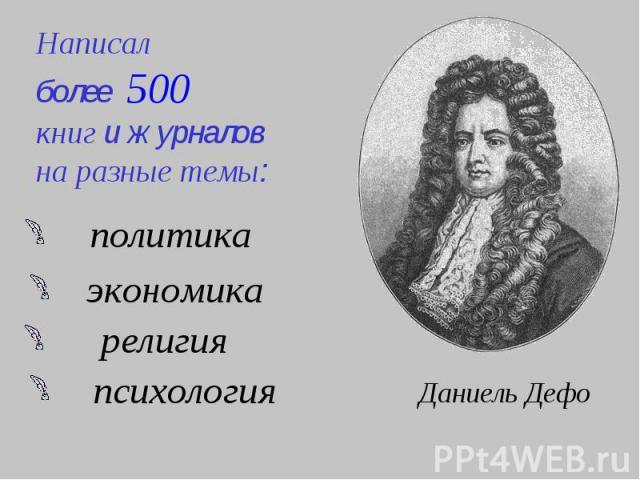 Написалболее 500 книг и журналовна разные темы:политикаэкономикарелигияпсихологияДаниель Дефо