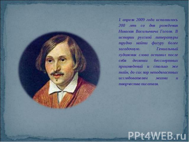 1 апреля 2009 года исполнилось 200 лет со дня рождения Николая Васильевича Гоголя. В истории русской литературы трудно найти фигуру более загадочную. Гениальный художник слова оставил после себя десятки бессмертных произведений и столько же тайн, до…
