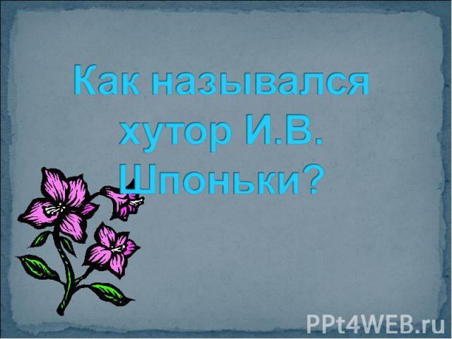 Как назывался хутор И.В. Шпоньки?