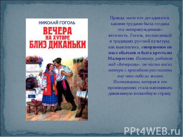 Правда, мало кто догадывался, какими трудами была создана эта «непринужденная» веселость. Гоголь, воспитанный в традициях русской культуры, как выяснилось, совершенно не знал обычаев и быта крестьян Малороссии. Поэтому, работая над «Вечерами», он ча…