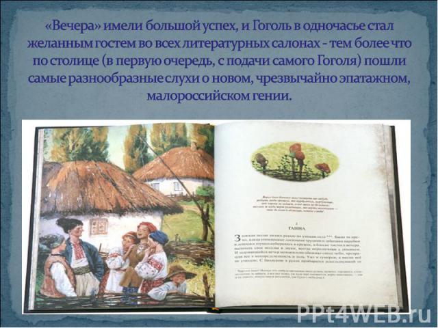 «Вечера» имели большой успех, и Гоголь в одночасье стал желанным гостем во всех литературных салонах - тем более что по столице (в первую очередь, с подачи самого Гоголя) пошли самые разнообразные слухи о новом, чрезвычайно эпатажном, малороссийском…