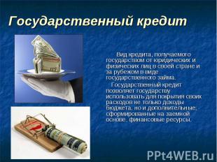 Государственный кредит Вид кредита, получаемого государством от юридических и фи