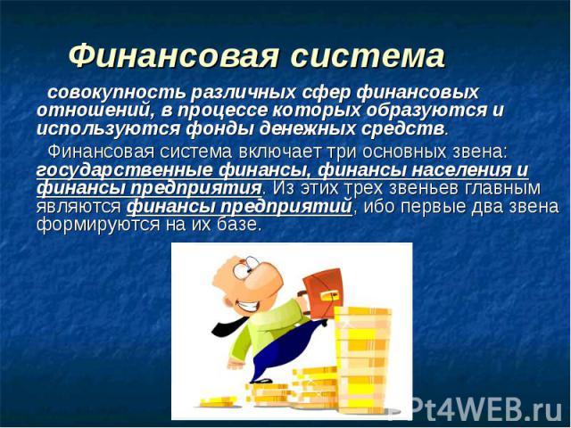 Финансовая система совокупность различных сфер финансовых отношений, в процессе которых образуются и используются фонды денежных средств. Финансовая система включает три основных звена: государственные финансы, финансы населения и финансы предприяти…