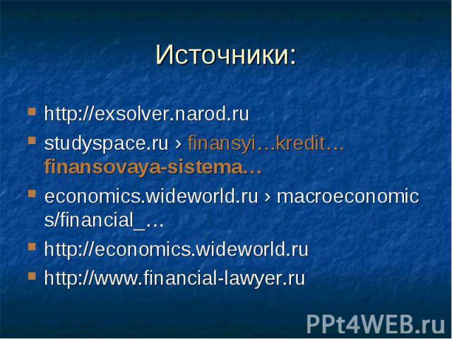 Источники: http://exsolver.narod.rustudyspace.ru›finansyi…kredit…finansovaya-sistema…economics.wideworld.ru›macroeconomics/financial_…http://economics.wideworld.ruhttp://www.financial-lawyer.ru
