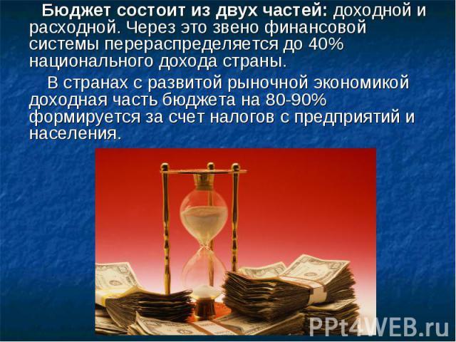 Бюджет состоит из двух частей:доходной и расходной. Через это звено финансовой системы перераспределяется до 40% национального дохода страны. В странах с развитой рыночной экономикой доходная часть бюджета на 80-90% формируется за счет налогов с пр…
