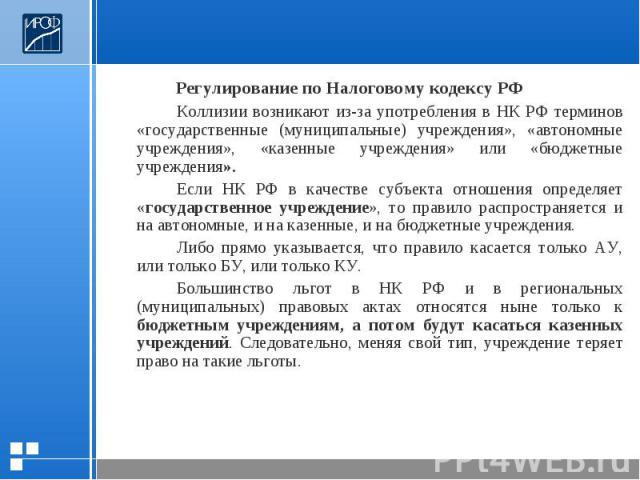 Регулирование по Налоговому кодексу РФКоллизии возникают из-за употребления в НК РФ терминов «государственные (муниципальные) учреждения», «автономные учреждения», «казенные учреждения» или «бюджетные учреждения». Если НК РФ в качестве субъекта отно…