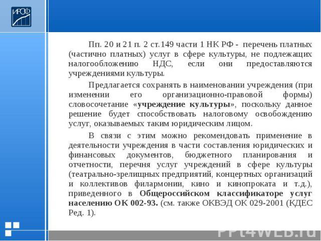 Пп. 20 и 21 п. 2 ст.149 части 1 НК РФ - перечень платных (частично платных) услуг в сфере культуры, не подлежащих налогообложению НДС, если они предоставляются учреждениями культуры.Предлагается сохранять в наименовании учреждения (при изменении его…
