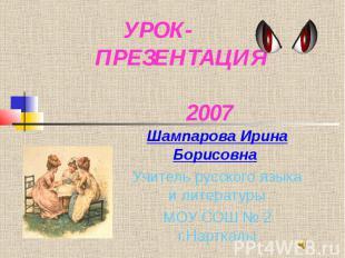 УРОК- ПРЕЗЕНТАЦИЯ 2007 Шампарова Ирина Борисовна Учитель русского языка и литера