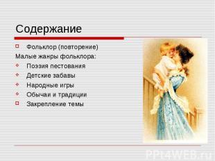 Содержание Фольклор (повторение)Малые жанры фольклора:Поэзия пестованияДетские з