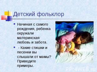Детский фольклор Начиная с самого рождения, ребенка окружали материнская любовь