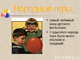 Народные игры самый любимый жанр детского фольклора.У адыгского народа тоже было