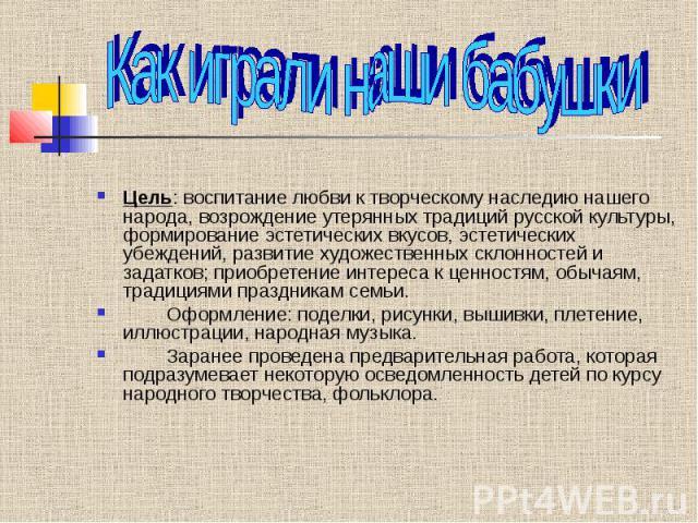 Как играли наши бабушки Цель: воспитание любви к творческому наследию нашего народа, возрождение утерянных традиций русской культуры, формирование эстетических вкусов, эстетических убеждений, развитие художественных склонностей и задатков; приобрете…